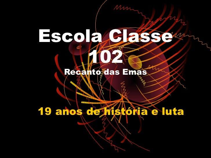 Escola Classe     102    Recanto das Emas19 anos de história e luta