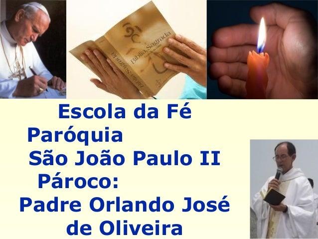 Escola da Fé Paróquia São João Paulo II Pároco: Padre Orlando José de Oliveira