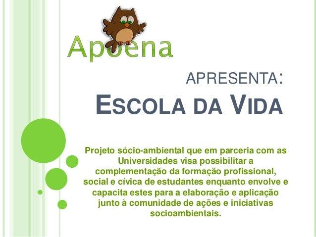 APRESENTA: ESCOLA DA VIDA Projeto sócio-ambiental que em parceria com as Universidades visa possibilitar a complementação ...