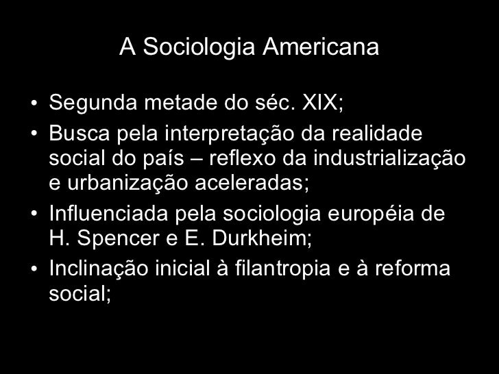 A Sociologia Americana <ul><li>Segunda metade do séc. XIX; </li></ul><ul><li>Busca pela interpretação da realidade social ...