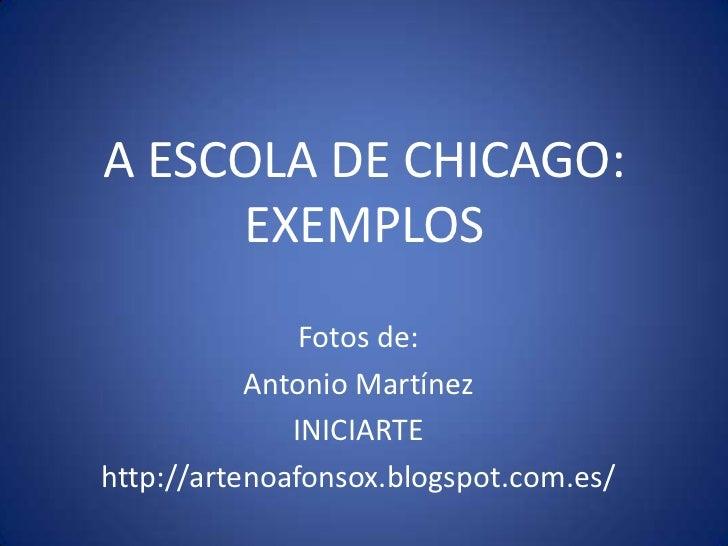 A ESCOLA DE CHICAGO:     EXEMPLOS               Fotos de:           Antonio Martínez              INICIARTEhttp://artenoaf...