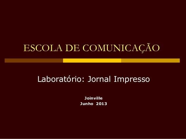 ESCOLA DE COMUNICAÇÃO Laboratório: Jornal Impresso Joinville Junho 2013