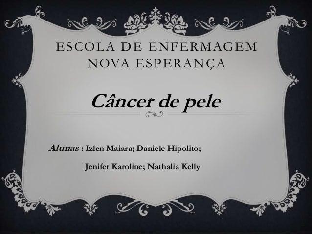 ESCOLA DE ENFERMAGEM NOVA ESPERANÇA  Câncer de pele Alunas : Izlen Maiara; Daniele Hipolito; Jenifer Karoline; Nathalia Ke...