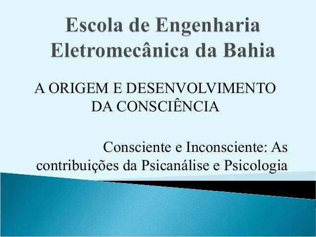 A ORIGEM E DESENVOLVIMENTO       DA CONSCIÊNCIA           Consciente e Inconsciente: Ascontribuições da Psicanálise e Psic...