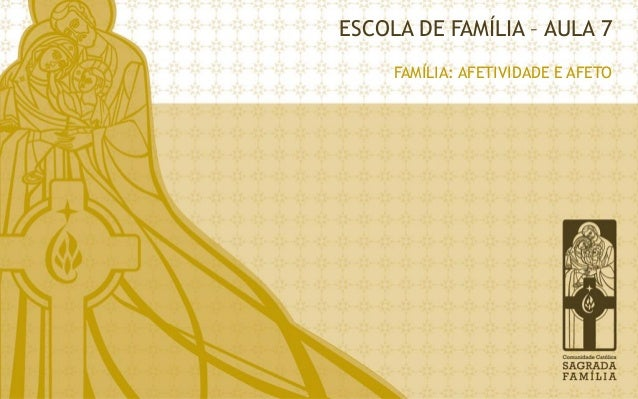 ESCOLA DE FAMÍLIA – AULA 7  FAMÍLIA: AFETIVIDADE E AFETO