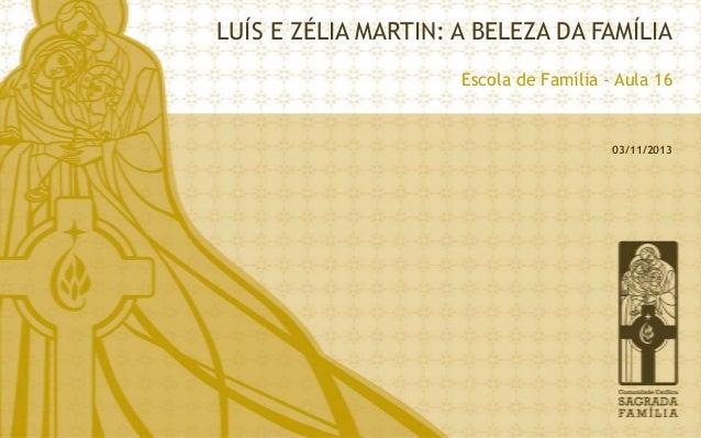 LUÍS E ZÉLIA MARTIN: A BELEZA DA FAMÍLIA Escola de Família - Aula 16  03/11/2013