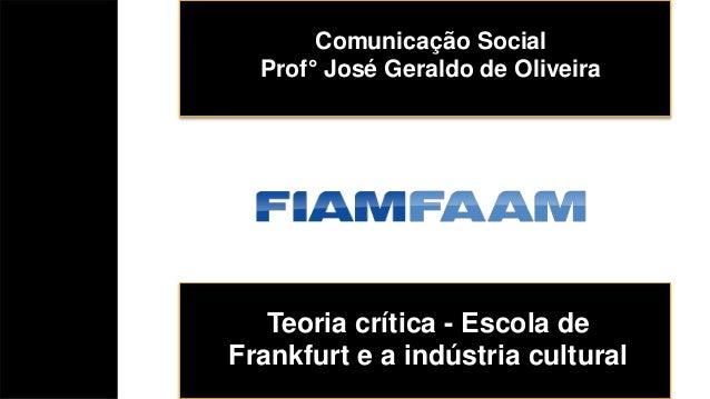 Teoria crítica - Escola de Frankfurt e a indústria cultural Comunicação Social Prof° José Geraldo de Oliveira