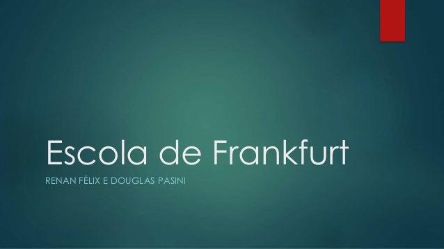 Escola de Frankfurt RENAN FÉLIX E DOUGLAS PASINI