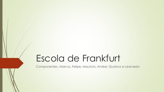 Escola de Frankfurt Componentes: Marcos, Felipe, Mauricio, Andrei, Gustavo e Leonardo