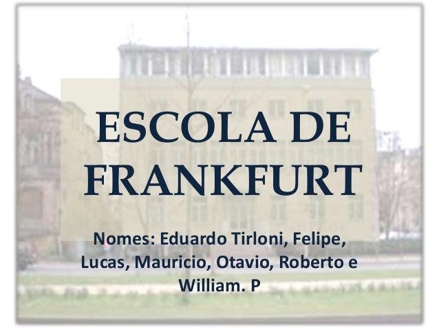 ESCOLA DE FRANKFURT Nomes: Eduardo Tirloni, Felipe, Lucas, Mauricio, Otavio, Roberto e William. P