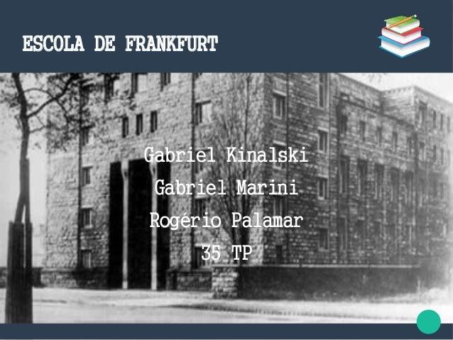 ESCOLA DE FRANKFURT Gabriel Kinalski Gabriel Marini Rogério Palamar 35 TP