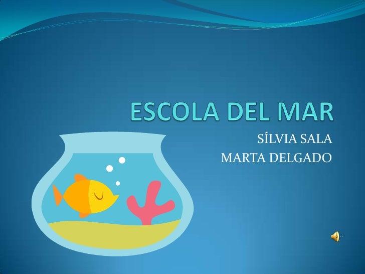 ESCOLA DEL MAR<br />SÍLVIA SALA <br />MARTA DELGADO<br />