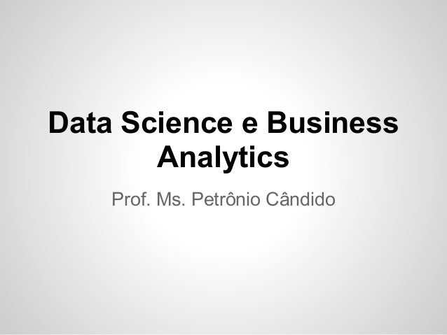 Data Science e Business       Analytics    Prof. Ms. Petrônio Cândido