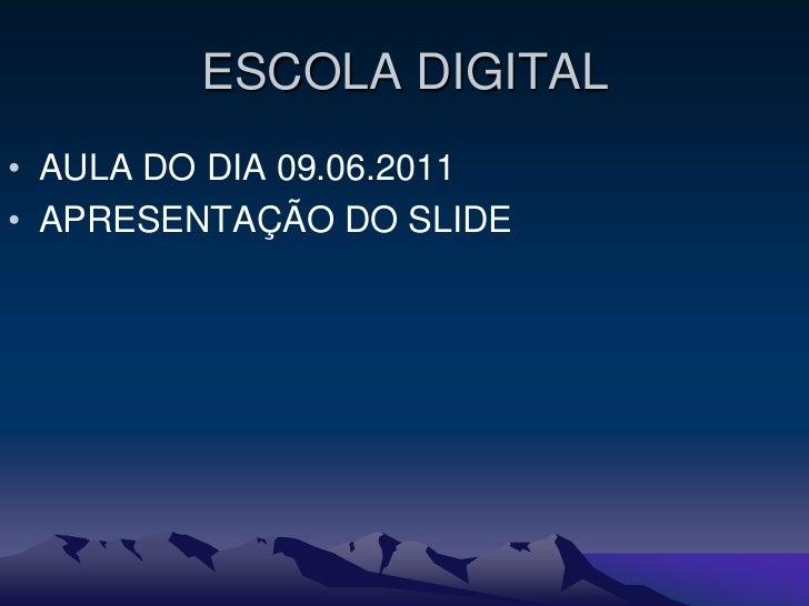 ESCOLA DIGITAL• AULA DO DIA 09.06.2011• APRESENTAÇÃO DO SLIDE