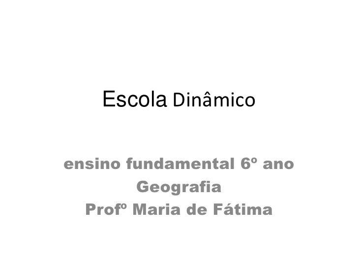 Escola Dinâmicoensino fundamental 6º ano        Geografia  Profº Maria de Fátima