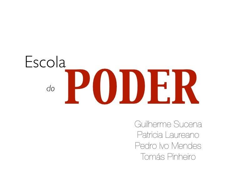 Escola   do        PODER          Guilherme Sucena          Patricia Laureano          Pedro Ivo Mendes           Tomás Pi...