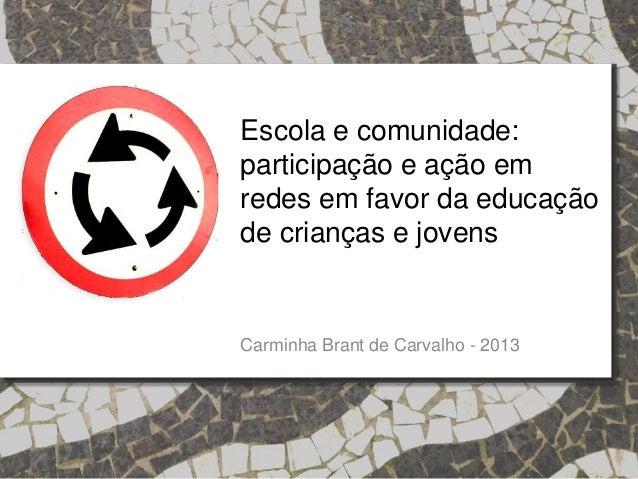 Escola e comunidade: participação e ação em redes em favor da educação de crianças e jovens Carminha Brant de Carvalho - 2...