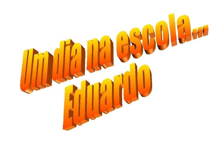 Um dia na escola... Eduardo