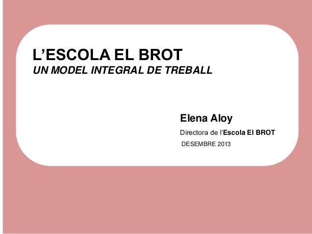 L'ESCOLA EL BROT UN MODEL INTEGRAL DE TREBALL  Elena Aloy Directora de l'Escola El BROT DESEMBRE 2013
