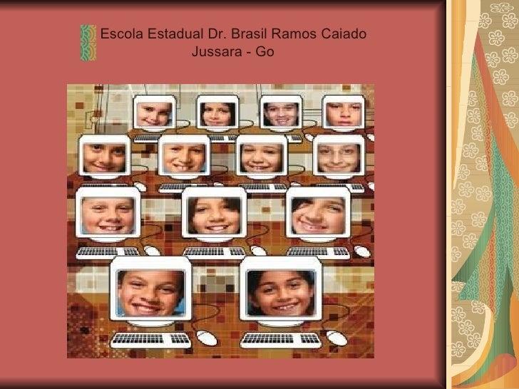 <ul><li>Escola Estadual Dr. Brasil Ramos Caiado </li></ul><ul><li>Jussara - Go </li></ul>