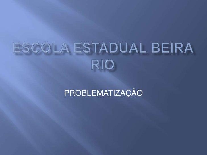 ESCOLA ESTADUAL BEIRA RIO<br />PROBLEMATIZAÇÃO<br />