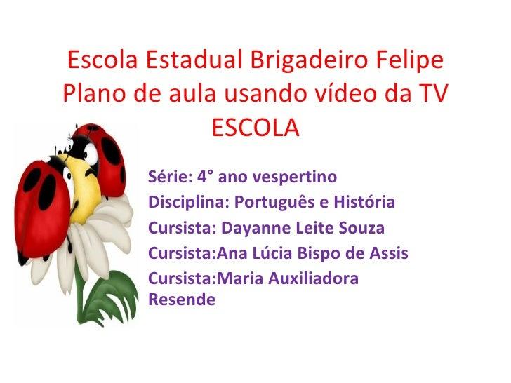 Escola Estadual Brigadeiro Felipe Plano de aula usando vídeo da TV ESCOLA Série: 4° ano vespertino Disciplina: Português e...