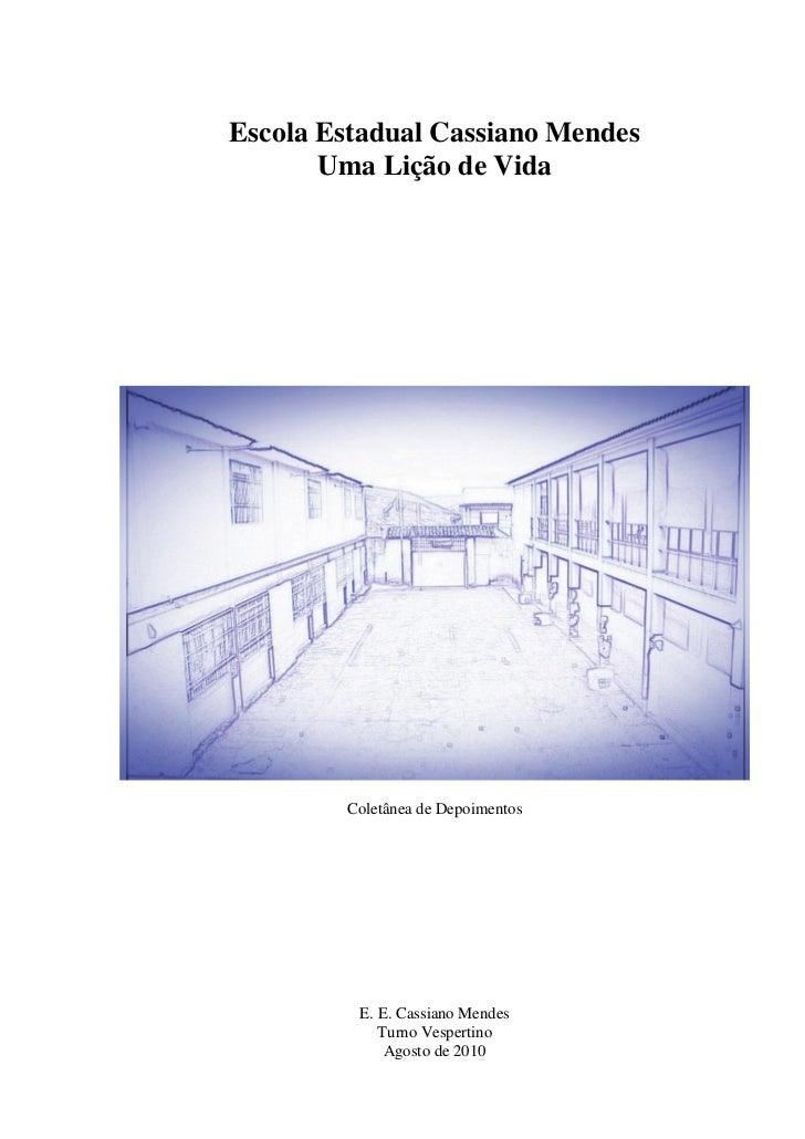 Escola Estadual Cassiano Mendes       Uma Lição de Vida        Coletânea de Depoimentos         E. E. Cassiano Mendes     ...