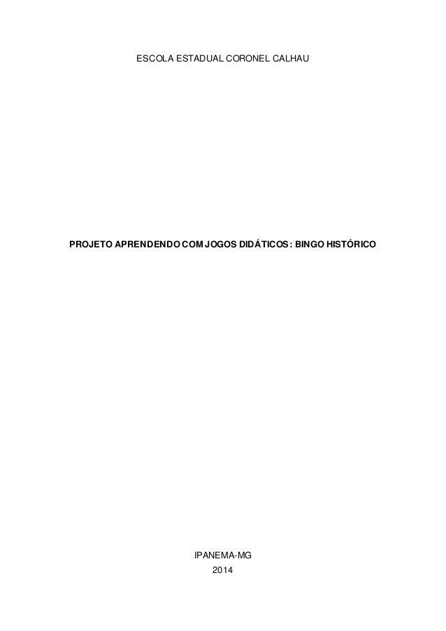ESCOLA ESTADUAL CORONEL CALHAU PROJETO APRENDENDO COM JOGOS DIDÁTICOS: BINGO HISTÓRICO IPANEMA-MG 2014