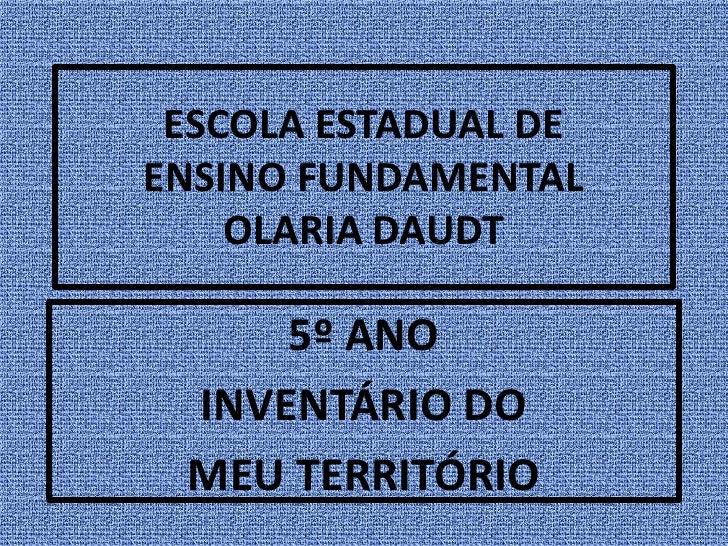 ESCOLA ESTADUAL DEENSINO FUNDAMENTAL    OLARIA DAUDT     5º ANO INVENTÁRIO DO MEU TERRITÓRIO