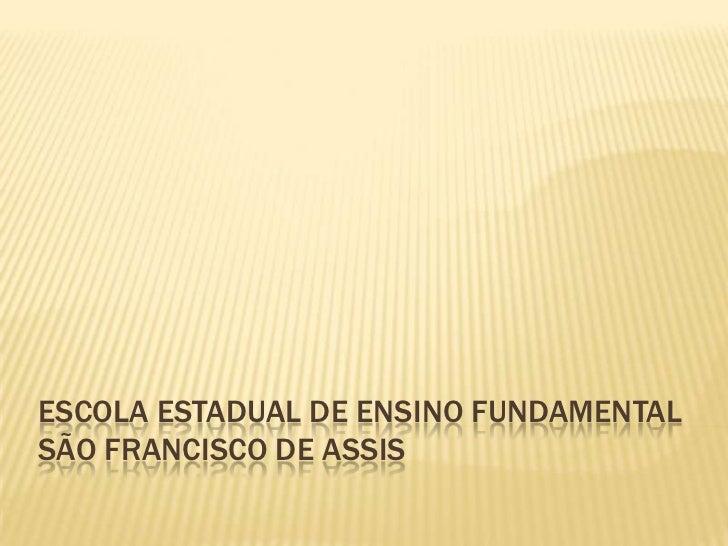 ESCOLA ESTADUAL DE ENSINO FUNDAMENTALSÃO FRANCISCO DE ASSIS