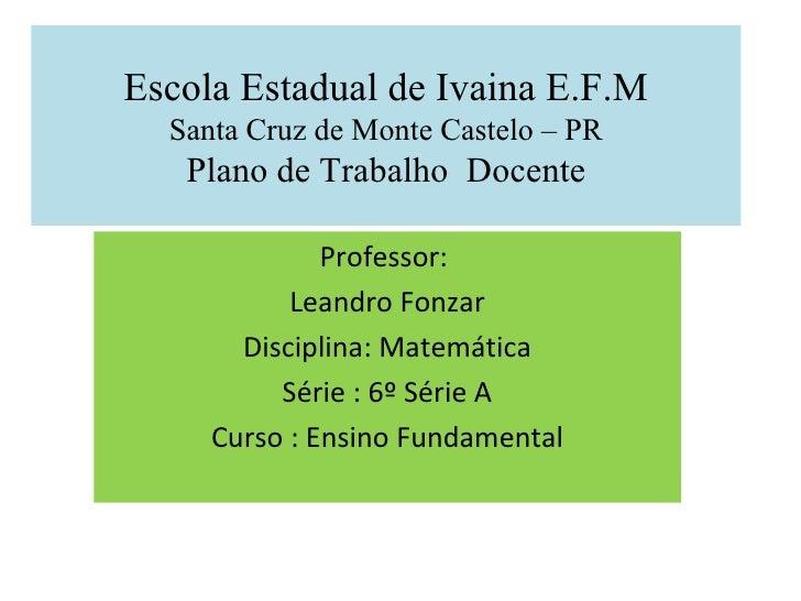 Escola Estadual de Ivaina E.F.M Santa Cruz de Monte Castelo – PR Plano de Trabalho  Docente Professor:  Leandro Fonzar Dis...