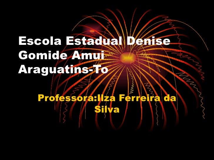 Escola Estadual Denise Gomide Amui Araguatins-To Professora:Ilza Ferreira da Silva