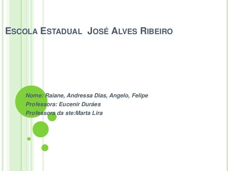 ESCOLA ESTADUAL JOSÉ ALVES RIBEIRO    Nome: Raiane, Andressa Dias, Angelo, Felipe    Professora: Eucenir Duráes    Profess...