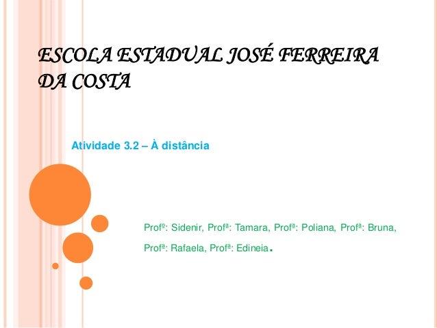 ESCOLA ESTADUAL JOSÉ FERREIRA DA COSTA Atividade 3.2 – À distância Profº: Sidenir, Profª: Tamara, Profª: Poliana, Profª: B...