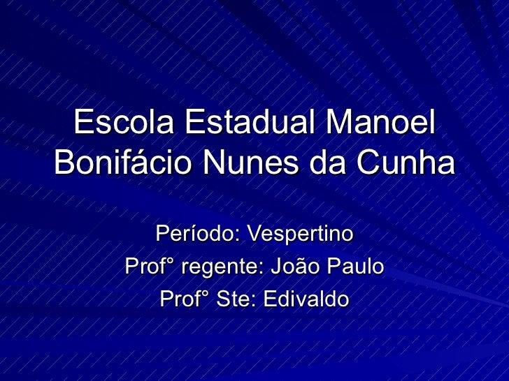 Escola Estadual Manoel Bonifácio Nunes da Cunha Período: Vespertino Prof° regente: João Paulo Prof° Ste: Edivaldo