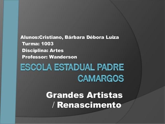 Alunos:Cristiano, Bárbara Débora Luiza Turma: 1003 Disciplina: Artes Professor: Wanderson Grandes Artistas / Renascimento
