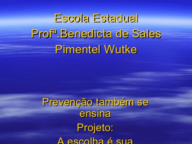 Escola Estadual Profª.Benedicta de Sales Pimentel Wutke Prevenção também se ensina Projeto: A escolha é sua