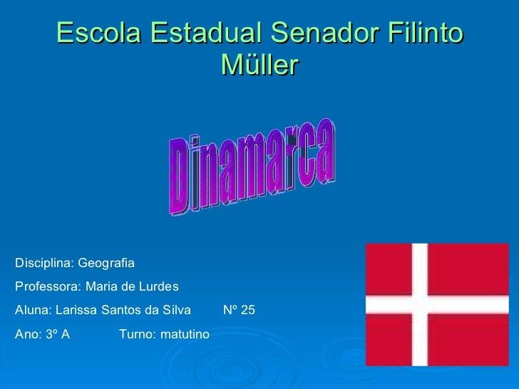 Escola Estadual Senador Filinto Müller Dinamarca Disciplina: Geografia Professora: Maria de Lurdes Aluna: Larissa Santos d...