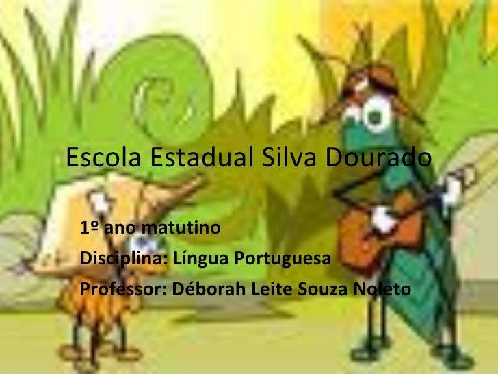 Escola Estadual Silva Dourado 1º ano matutino Disciplina: Língua Portuguesa Professor: Déborah Leite Souza Noleto