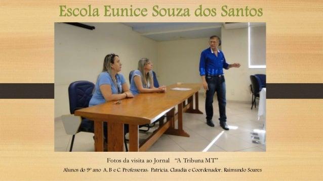 """Escola Eunice Souza dos Santos Fotos da visita ao Jornal """"A Tribuna MT"""" Alunos do 9º ano A, B e C. Professoras: Patrícia, ..."""