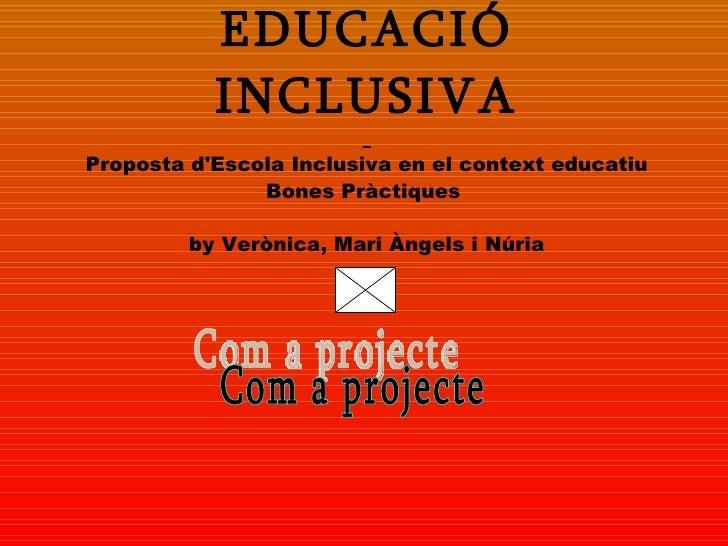 EDUCACIÓ INCLUSIVA   Proposta d'Escola Inclusiva en el context educatiu Bones Pràctiques    by  Verònica, Mari Àngels i Nú...