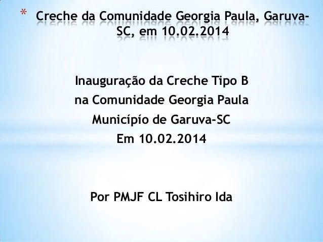 Inauguração da Creche Tipo B na Comunidade Georgia Paula Municípío de Garuva-SC Em 10.02.2014 Por PMJF CL Tosihiro Ida * C...
