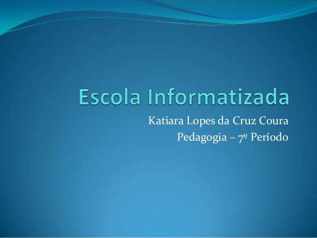 Katiara Lopes da Cruz Coura      Pedagogia – 7º Período