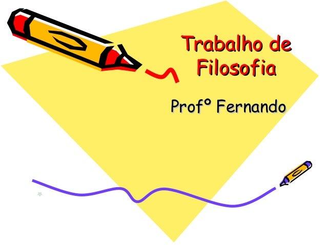 Trabalho deTrabalho de FilosofiaFilosofia Profº FernandoProfº Fernando