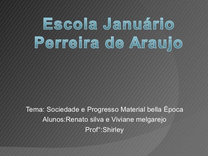 Tema: Sociedade e Progresso Material bella Época Alunos:Renato silva e Viviane melgarejo Prof°:Shirley