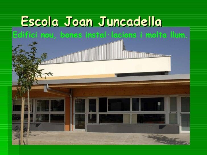 Escola Joan Juncadella Edifici nou, bones instal·lacions i molta llum.
