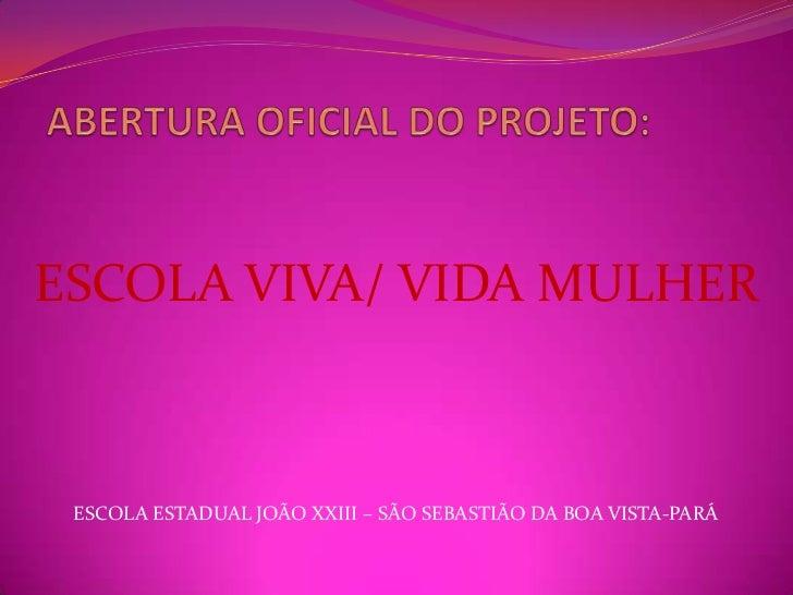 ESCOLA VIVA/ VIDA MULHER ESCOLA ESTADUAL JOÃO XXIII – SÃO SEBASTIÃO DA BOA VISTA-PARÁ