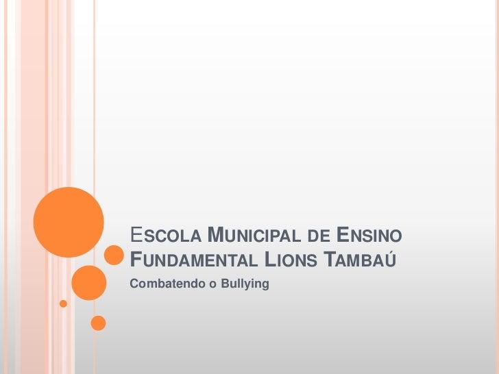Escola Municipal de Ensino Fundamental Lions Tambaú<br />Combatendo o Bullying<br />