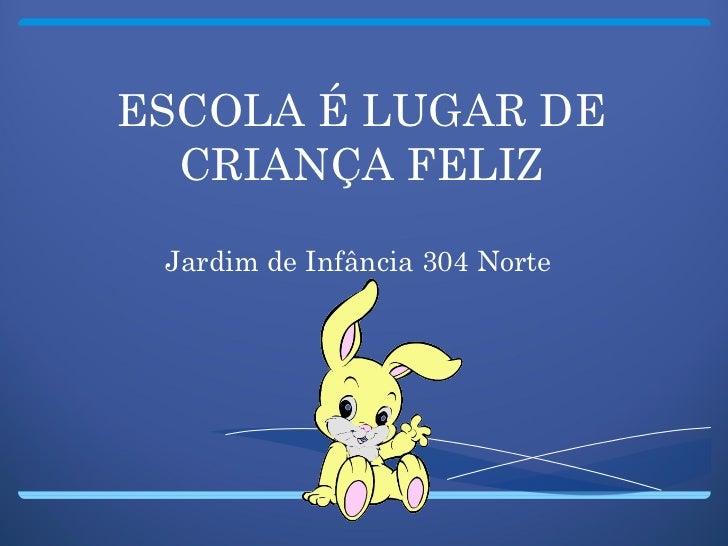 ESCOLA É LUGAR DE CRIANÇA FELIZ Jardim de Infância 304 Norte