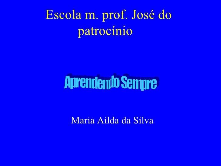 Escola m. prof. José do patrocínio  Maria Ailda da Silva Aprendendo Sempre